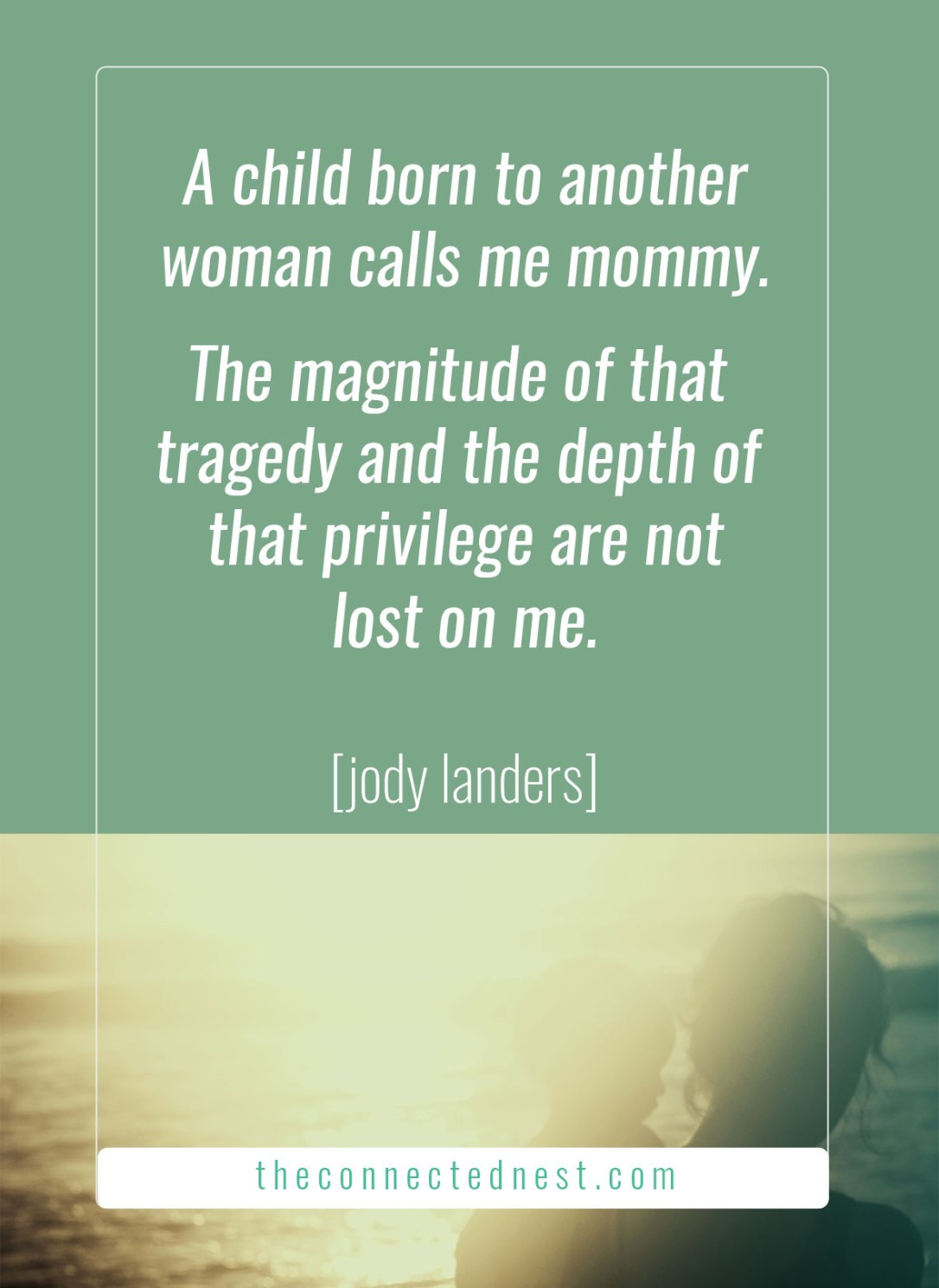 A child born to another woman calls me mommy. The magnitude of that tragedy and the depth of that privilege are not lost on me. [Jody Landers]